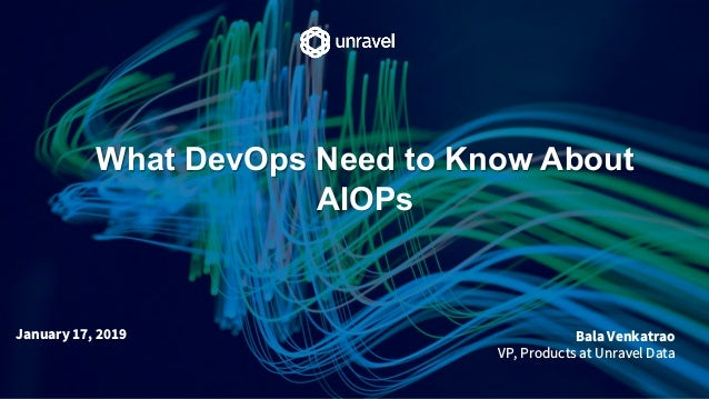What DevOps Need to Know About AIOPs Bala Venkatrao VP, Products at Unravel Data January 17, 2019