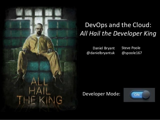 DevOps and the Cloud: All Hail the Developer King Developer Mode: Daniel Bryant @danielbryantuk Steve Poole @spoole167