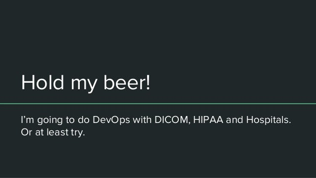 Hold my beer! I'm going to do DevOps with DICOM, HIPAA and Hospitals. Or at least try.