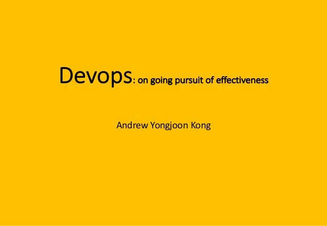 Devops: on going pursuit of effectiveness Andrew Yongjoon Kong