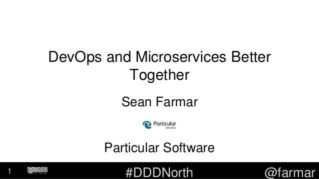 #DDDNorth @farmar DevOps and Microservices Better Together Sean Farmar Particular Software 1
