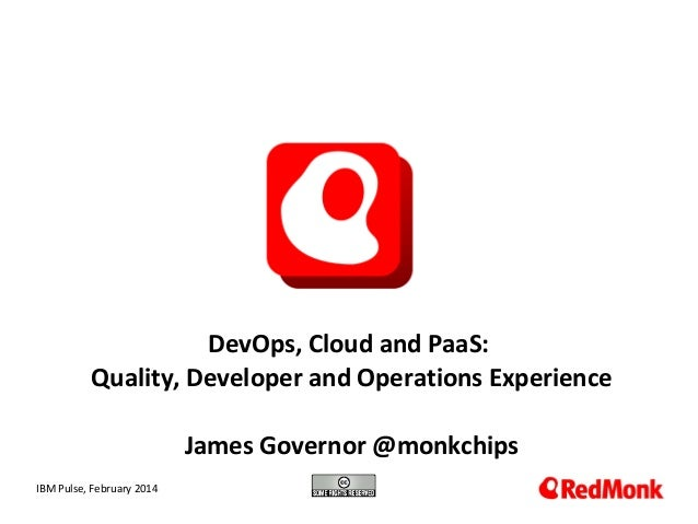 DevOps, Cloud and PaaS: Quality, Developer and Operations Experience James Governor @monkchips 10.20.2005 IBM Pulse, Febru...