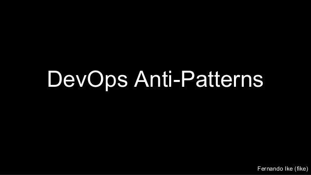 DevOps Anti-Patterns Fernando Ike (fike)