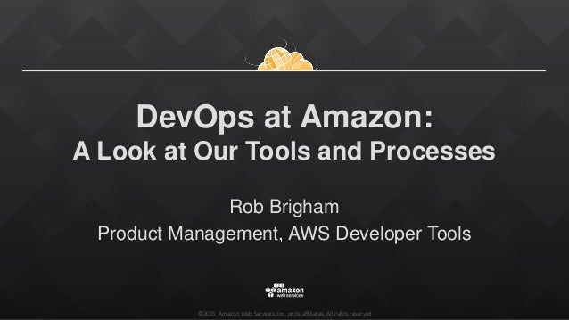 ©2015, Amazon Web Services, Inc. or its affiliates. All rights reserved DevOps at Amazon: A Look at Our Tools and Processe...