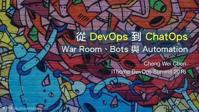 Cheng Wei Chen ! iThome DevOps Summit 2016 圖⽚來源: http://finda.photo/image/11418 從 DevOps 到 ChatOps War Room、Bots 與 Automati...