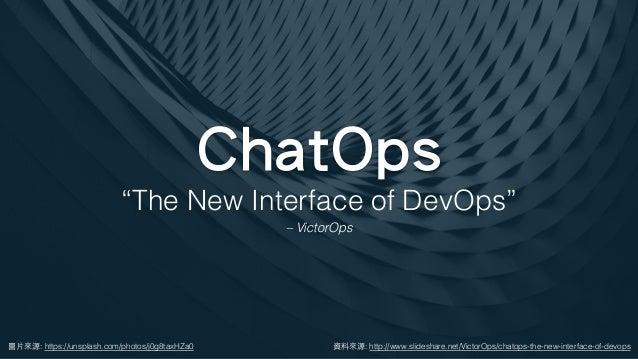 "ChatOps 圖⽚來源: https://unsplash.com/photos/j0g8taxHZa0 ""The New Interface of DevOps"" – VictorOps 資料來源: http://www.slideshar..."