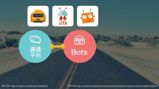 圖⽚來源: https://unsplash.com/photos/1rZcfdsjoR4 Bots溝通 平台 資料來源: https://chatbotsmagazine.com/the-complete-beginner-s-guide-t...