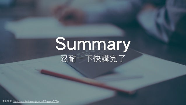 Summary 忍耐⼀下快講完了 圖⽚來源: https://unsplash.com/photos/EPppwcVTZEo