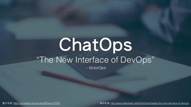 """圖⽚來源: https://unsplash.com/photos/EPppwcVTZEo ChatOps """"The New Interface of DevOps"""" – VictorOps 資料來源: http://www.slideshar..."""