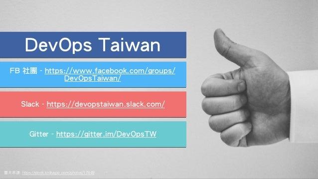 圖⽚來源: https://stock.tookapic.com/photos/17849 DevOps Taiwan FB 社團 - https://www.facebook.com/groups/ DevOpsTaiwan/ Slack -...