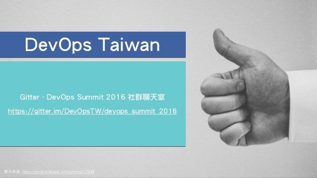 圖⽚來源: https://stock.tookapic.com/photos/17849 DevOps Taiwan Gitter - DevOps Summit 2016 社群聊天室 ! https://gitter.im/DevOpsTW...