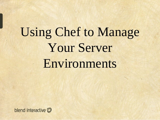 Using Chef to Manage     Your Server    Environments