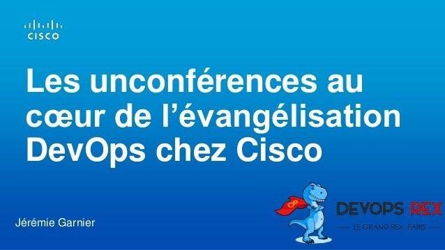 Les unconférences au cœur de l'évangélisation DevOps chez Cisco Jérémie Garnier