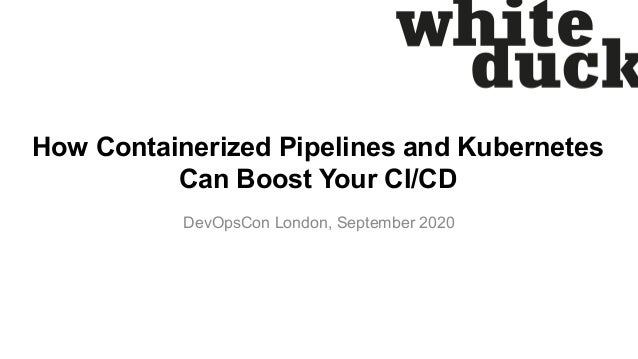 How Containerized Pipelines and Kubernetes Can Boost Your CI/CD DevOpsCon London, September 2020