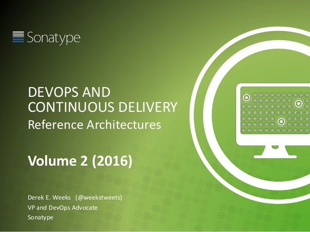 DEVOPS AND CONTINUOUS DELIVERY Reference Architectures Volume 2 (2016) Derek E. Weeks (@weekstweets) VP and DevOps Advocat...