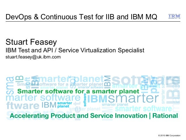 © 2015 IBM Corporation DevOps & Continuous Test for IIB and IBM MQ Stuart Feasey IBM Test and API / Service Virtualization...