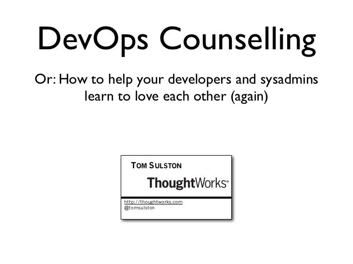 DevOps CounsellingOr: How to help your developers and sysadmins       learn to love each other (again)                TOM ...