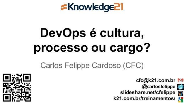 DevOps é cultura, processo ou cargo? Carlos Felippe Cardoso (CFC) cfc@k21.com.br @carlosfelippe slideshare.net/cfelippe k2...