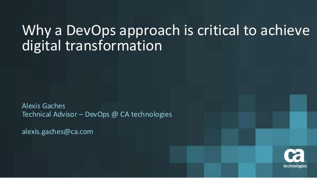 Why a DevOps approach is critical to achieve digital transformation Alexis Gaches Technical Advisor – DevOps @ CA technolo...