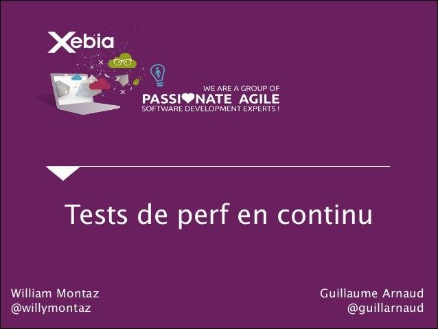 Tests de perf en continu Guillaume Arnaud @guillarnaud William Montaz @willymontaz