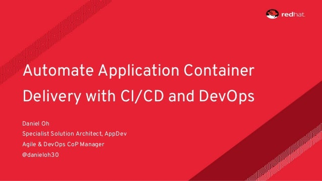 Daniel Oh Specialist Solution Architect, AppDev Agile & DevOps CoP Manager @danieloh30 Automate Application Container Deli...