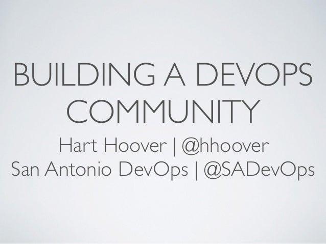 BUILDING A DEVOPS COMMUNITY Hart Hoover   @hhoover San Antonio DevOps   @SADevOps