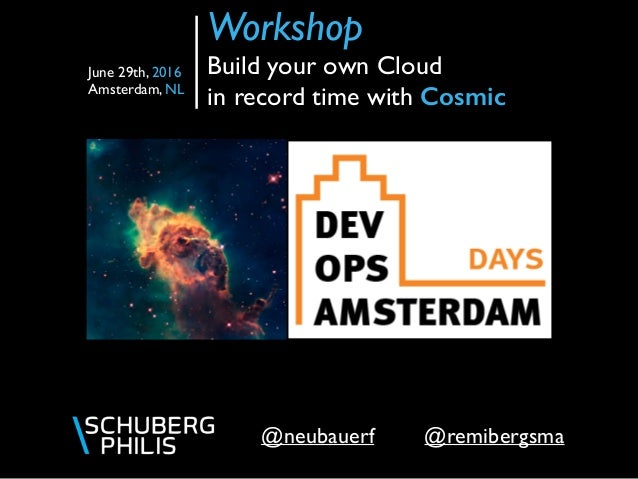 @remibergsma@neubauerf Workshop  Build your own Cloud in record time with Cosmic June 29th, 2016 Amsterdam, NL