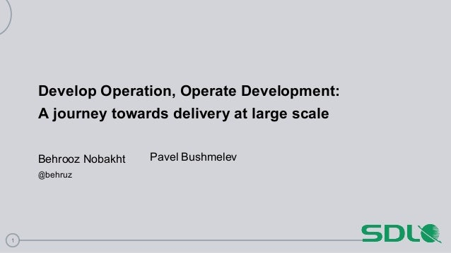 1 Develop Operation, Operate Development: A journey towards delivery at large scale Behrooz Nobakht @behruz Pavel Bushmelev