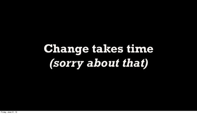Change takes time(sorry about that)Friday, June 21, 13