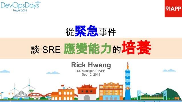 Rick Hwang Sr. Manager, 91APP Sep 12, 2018 1 從緊急事件 談 SRE 應變能力的培養
