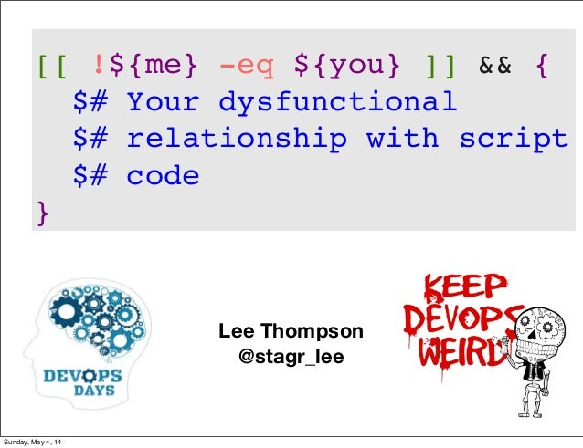 Lee Thompson @stagr_lee [[ !${me} -eq ${you} ]] && { $# Your dysfunctional $# relationship with script $# code } Sunday, M...