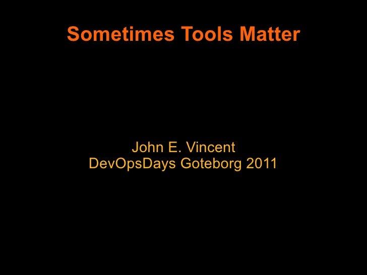 Sometimes Tools Matter       John E. Vincent  DevOpsDays Goteborg 2011