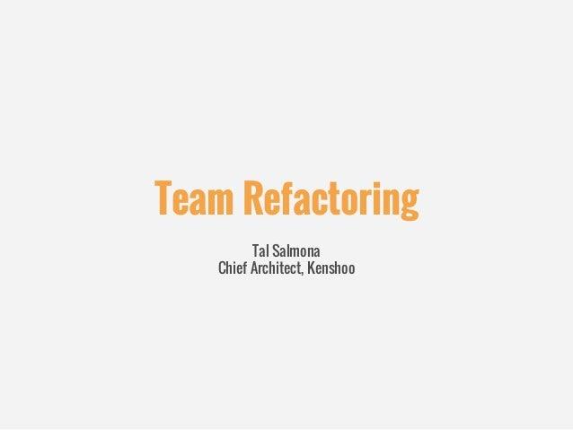 Team Refactoring Tal Salmona Chief Architect, Kenshoo