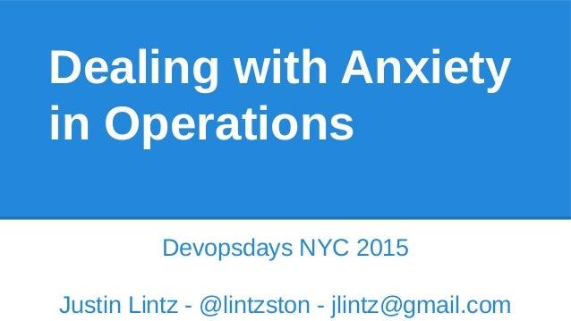 Dealing with Anxiety in Operations Devopsdays NYC 2015 Justin Lintz - @lintzston - jlintz@gmail.com