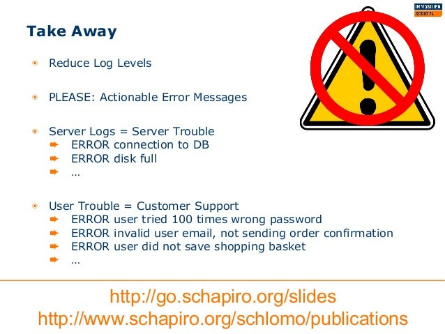Take Away ◉ Reduce Log Levels ◉ PLEASE: Actionable Error Messages ◉ Server Logs = Server Trouble ➨ ERROR connection to DB ...