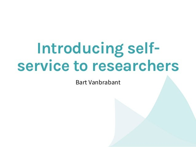 Introducing self- service to researchers Bart Vanbrabant