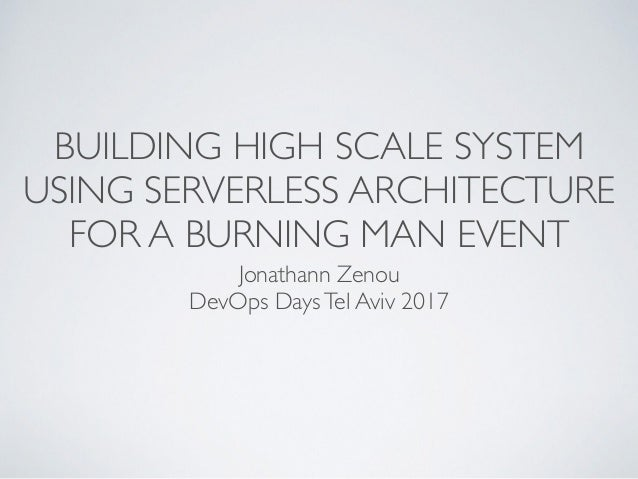 BUILDING HIGH SCALE SYSTEM USING SERVERLESS ARCHITECTURE FOR A BURNING MAN EVENT Jonathann Zenou DevOps DaysTel Aviv 2017
