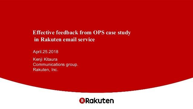Effective feedback from OPS case study in Rakuten email service April.25.2018 Kenji Kitaura Communications group. Rakuten,...