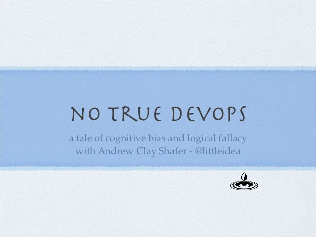 no true devops a tale of cognitive bias and logical fallacy with Andrew Clay Shafer - @littleidea