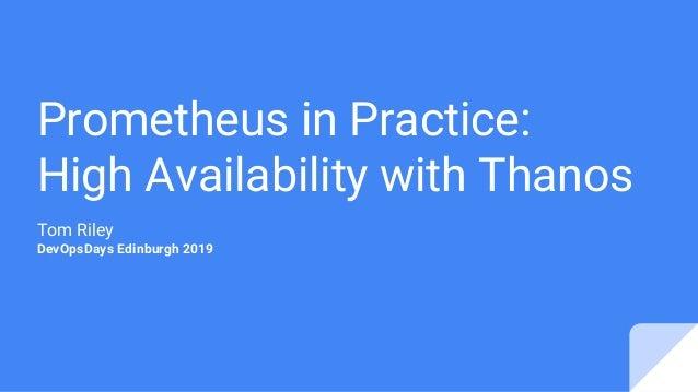 Prometheus in Practice: High Availability with Thanos Tom Riley DevOpsDays Edinburgh 2019