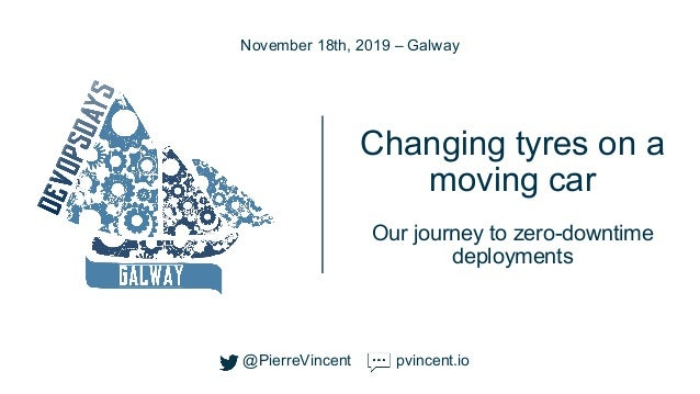 @PierreVincent Changing tyres on a moving car Our journey to zero-downtime deployments November 18th, 2019 – Galway @Pierr...