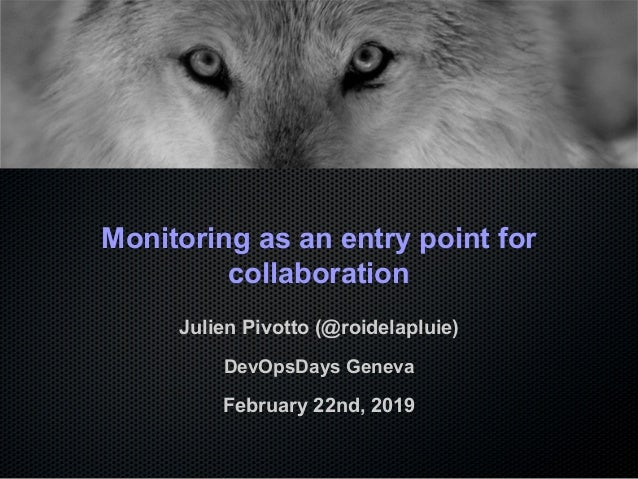 Monitoring as an entry point for collaboration Julien Pivotto (@roidelapluie) DevOpsDays Geneva February 22nd, 2019
