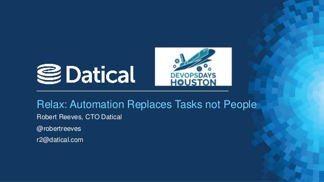 Relax: Automation Replaces Tasks not People Robert Reeves, CTO Datical @robertreeves r2@datical.com