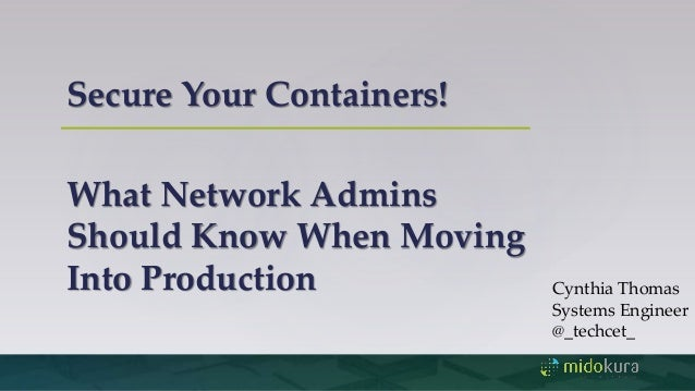Secure Your Containers! What Network Admins Should Know When Moving Into Production Cynthia Thomas Systems Engineer @_tech...