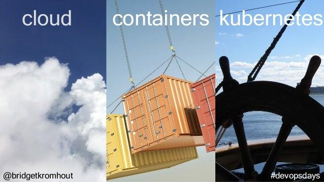 @bridgetkromhout #devopsdays cloud containers kubernetes