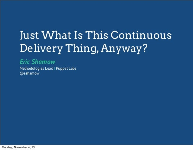 Just What Is This Continuous Delivery Thing, Anyway? Eric Shamow  Methodologies Lead | Puppet Labs @eshamow  Monday, Novem...