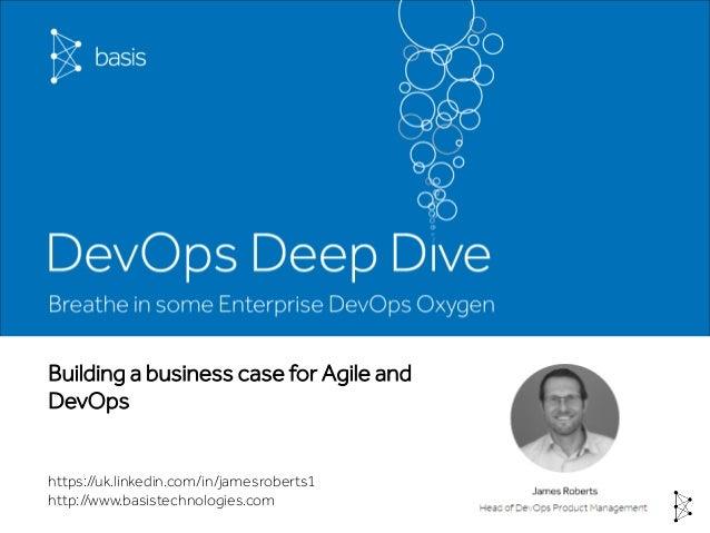Building a business case for Agile and DevOps https://uk.linkedin.com/in/jamesroberts1 http://www.basistechnologies.com