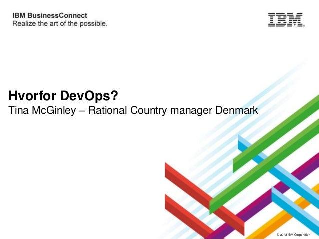 Hvorfor DevOps? Tina McGinley – Rational Country manager Denmark  © 2013 IBM Corporation