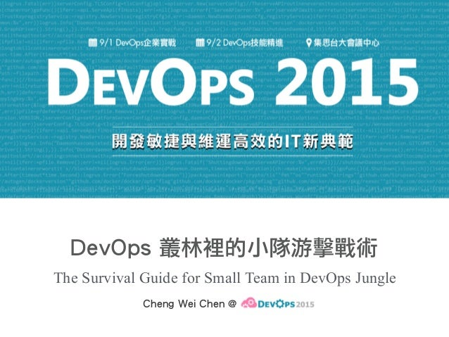DevOps 叢林裡的小隊游擊戰術 The Survival Guide for Small Team in DevOps Jungle Cheng Wei Chen @ DevOps2015