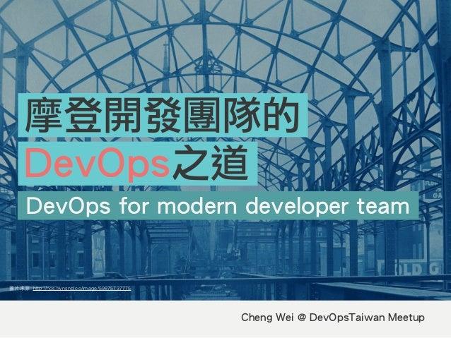 Cheng Wei @ DevOpsTaiwan Meetup DevOps for modern developer team 摩登開發團隊的 DevOps之道 圖⽚片來源: http://nos.twnsnd.co/image/598757...